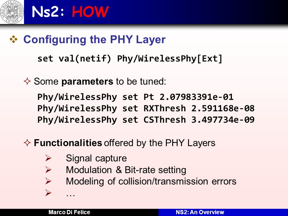 Marco Di FeliceNS2: An Overview Ns2: HOW Configuring the PHY Layer set val(netif) Phy/WirelessPhy[Ext] Some parameters to be tuned: Phy/WirelessPhy se