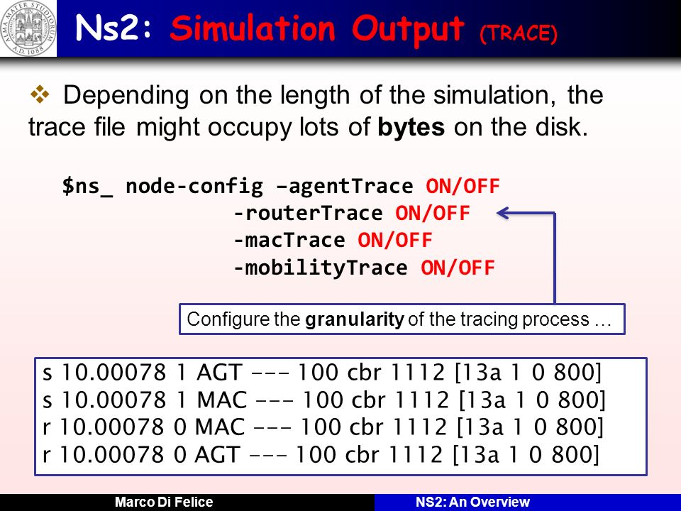 Marco Di FeliceNS2: An Overview Ns2: Simulation Output (TRACE) Depending on the length of the simulation, the trace file might occupy lots of bytes on