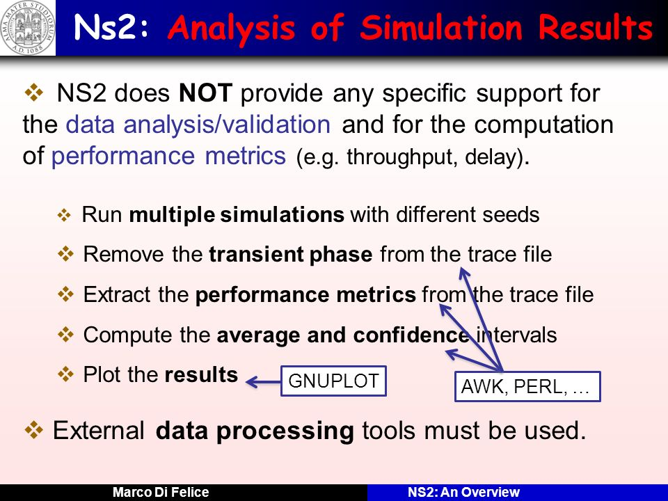 Marco Di FeliceNS2: An Overview Ns2: Analysis of Simulation Results NS2 does NOT provide any specific support for the data analysis/validation and for