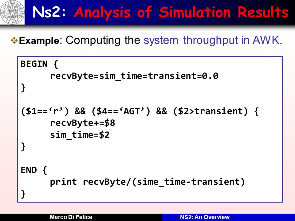 Marco Di FeliceNS2: An Overview Ns2: Analysis of Simulation Results Example : Computing the system throughput in AWK. BEGIN { recvByte=sim_time=transi