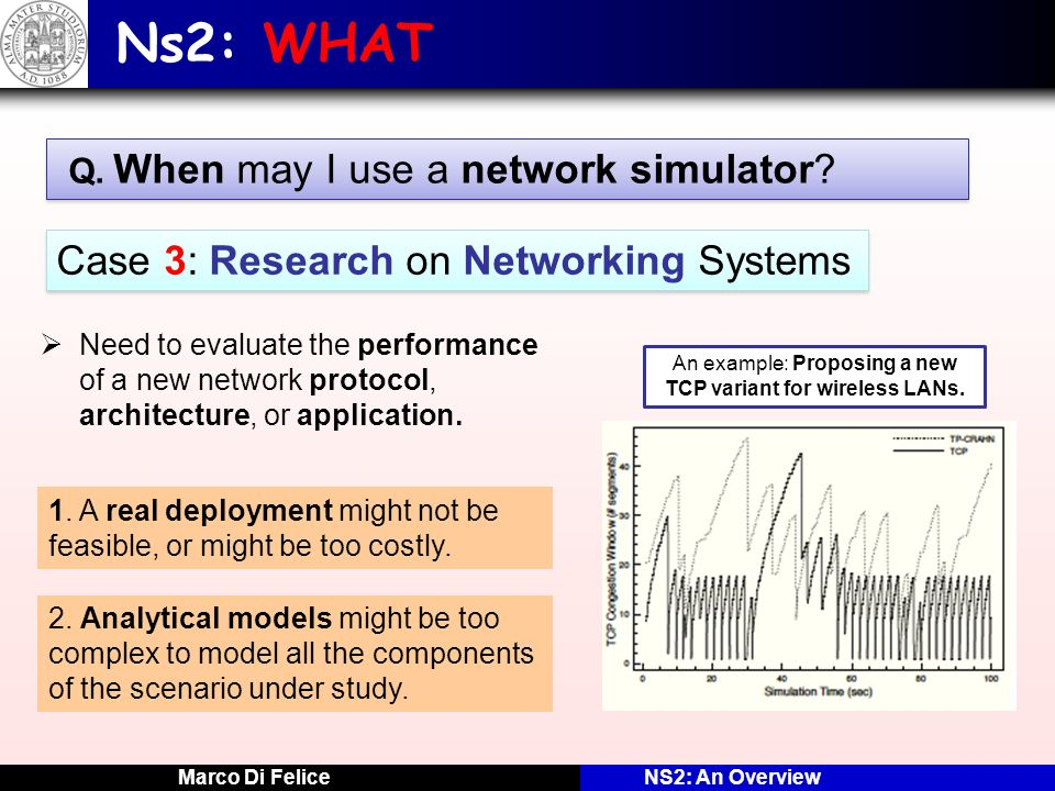 Marco Di FeliceNS2: An Overview Ns2: WHAT Q. When may I use a network simulator? Case 3: Research on Networking Systems Need to evaluate the performan