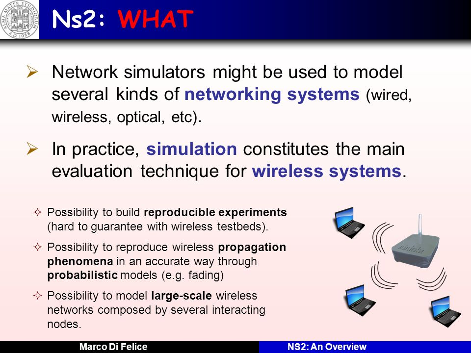 Marco Di FeliceNS2: An Overview Ns2: WHAT Network simulators might be used to model several kinds of networking systems (wired, wireless, optical, etc