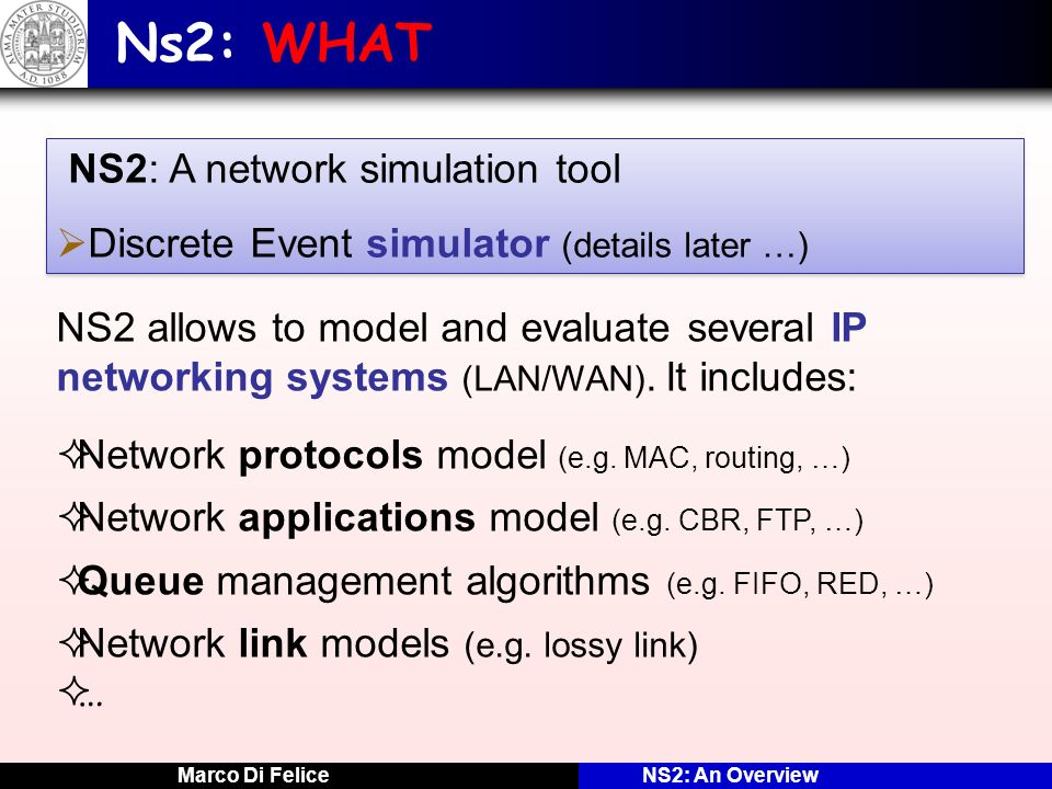 Marco Di FeliceNS2: An Overview Ns2: HOW Running an OTCL script: ns script-file.tcl [parameters] Initialize the scheduler Define the simulation parameters (e.g.