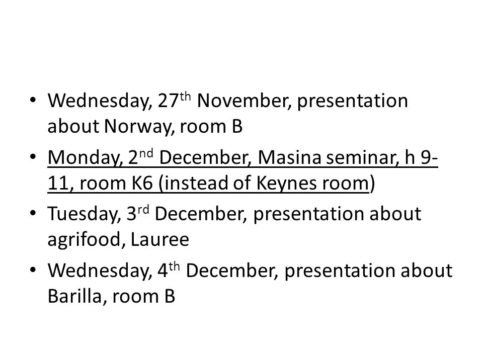 Wednesday, 27 th November, presentation about Norway, room B Monday, 2 nd December, Masina seminar, h 9- 11, room K6 (instead of Keynes room) Tuesday, 3 rd December, presentation about agrifood, Lauree Wednesday, 4 th December, presentation about Barilla, room B