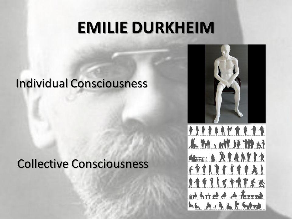 EMILIE DURKHEIM Individual Consciousness Collective Consciousness