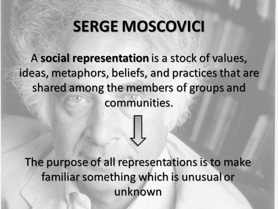 SERGE MOSCOVICI A social representation is a stock of values, ideas, metaphors, beliefs, and practices that are shared among the members of groups and communities.
