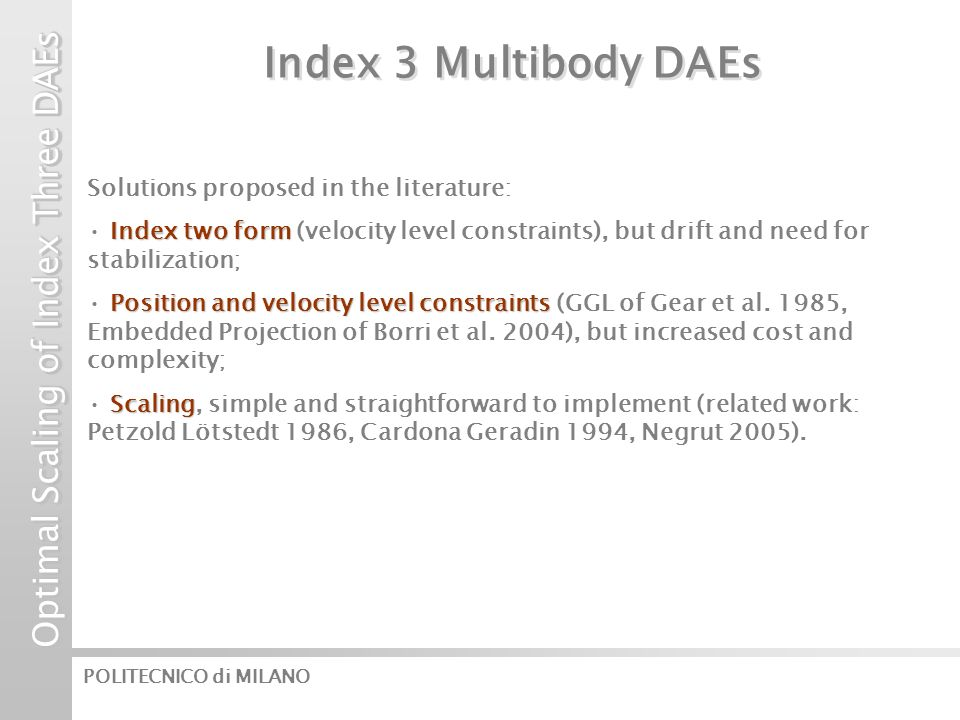 Optimal Scaling of Index Three DAEs POLITECNICO di MILANO Index 3 Multibody DAEs Solutions proposed in the literature: Index two form Index two form (velocity level constraints), but drift and need for stabilization; Position and velocity level constraints Position and velocity level constraints (GGL of Gear et al.