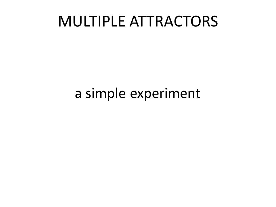 MULTIPLE ATTRACTORS a simple experiment