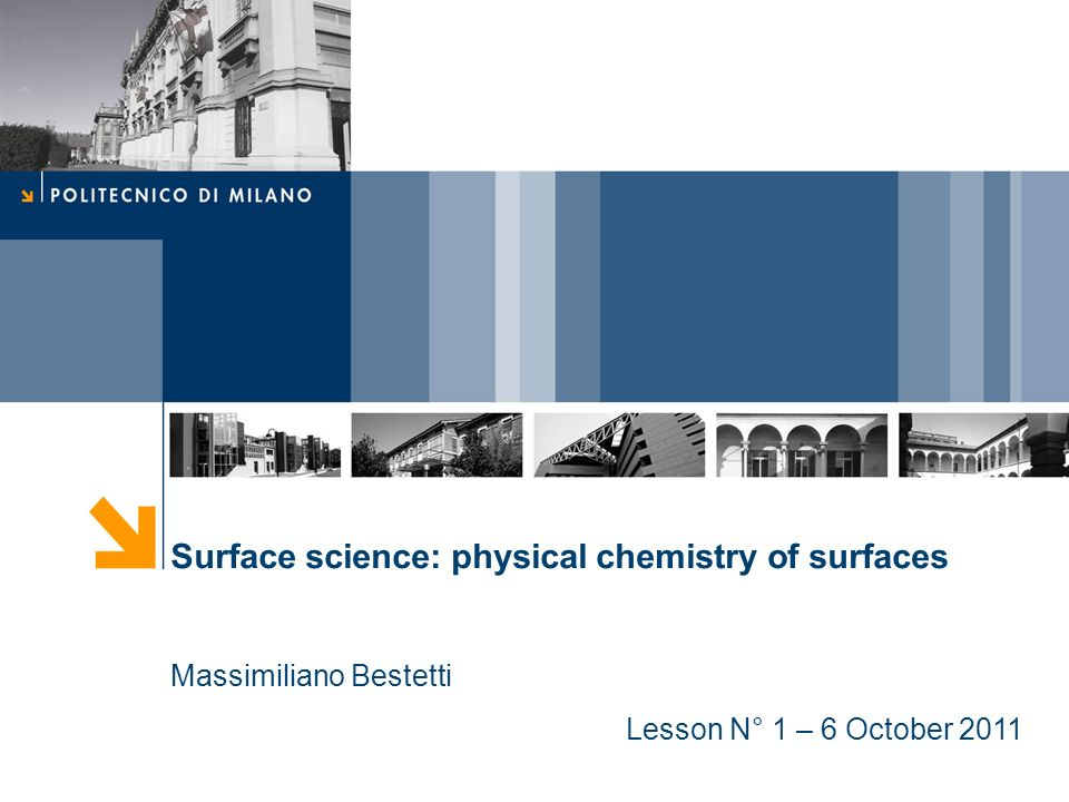Surface science: physical chemistry of surfaces Massimiliano Bestetti Lesson N° 1 – 6 October 2011