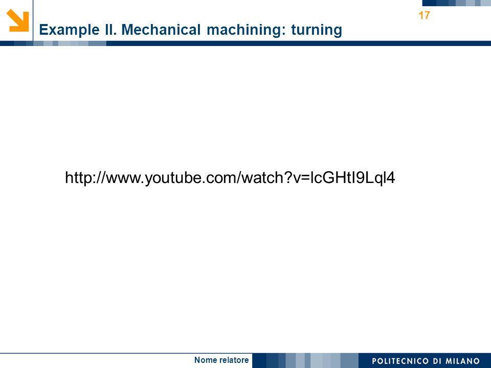 Nome relatore 17 Example II. Mechanical machining: turning http://www.youtube.com/watch?v=lcGHtI9Lql4