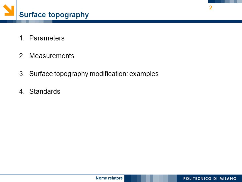 Nome relatore 2 Surface topography 1.Parameters 2.Measurements 3.Surface topography modification: examples 4.Standards