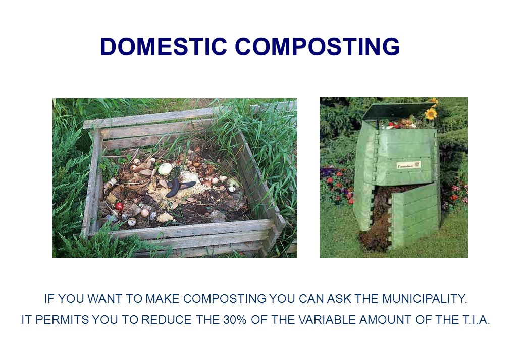 DOMESTIC COMPOSTING IF YOU WANT TO MAKE COMPOSTING YOU CAN ASK THE MUNICIPALITY. IT PERMITS YOU TO REDUCE THE 30% OF THE VARIABLE AMOUNT OF THE T.I.A.