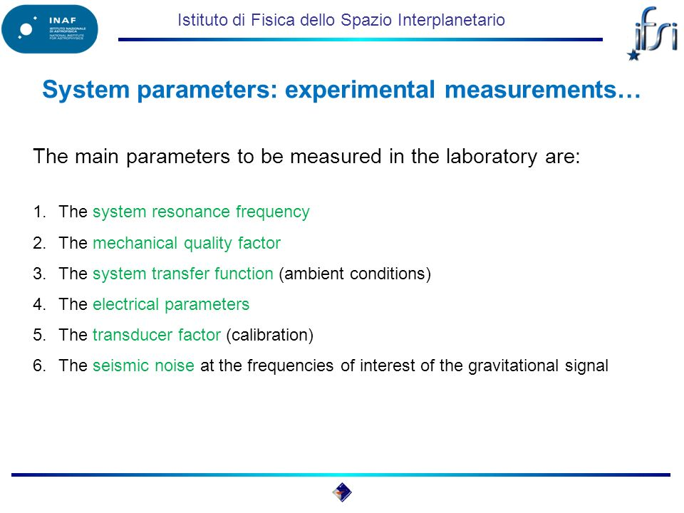 Istituto di Fisica dello Spazio Interplanetario System parameters: experimental measurements… The main parameters to be measured in the laboratory are: 1.The system resonance frequency 2.The mechanical quality factor 3.The system transfer function (ambient conditions) 4.The electrical parameters 5.The transducer factor (calibration) 6.The seismic noise at the frequencies of interest of the gravitational signal
