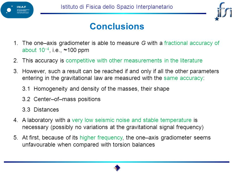 Istituto di Fisica dello Spazio Interplanetario Conclusions 1.The one–axis gradiometer is able to measure G with a fractional accuracy of about 10 4,