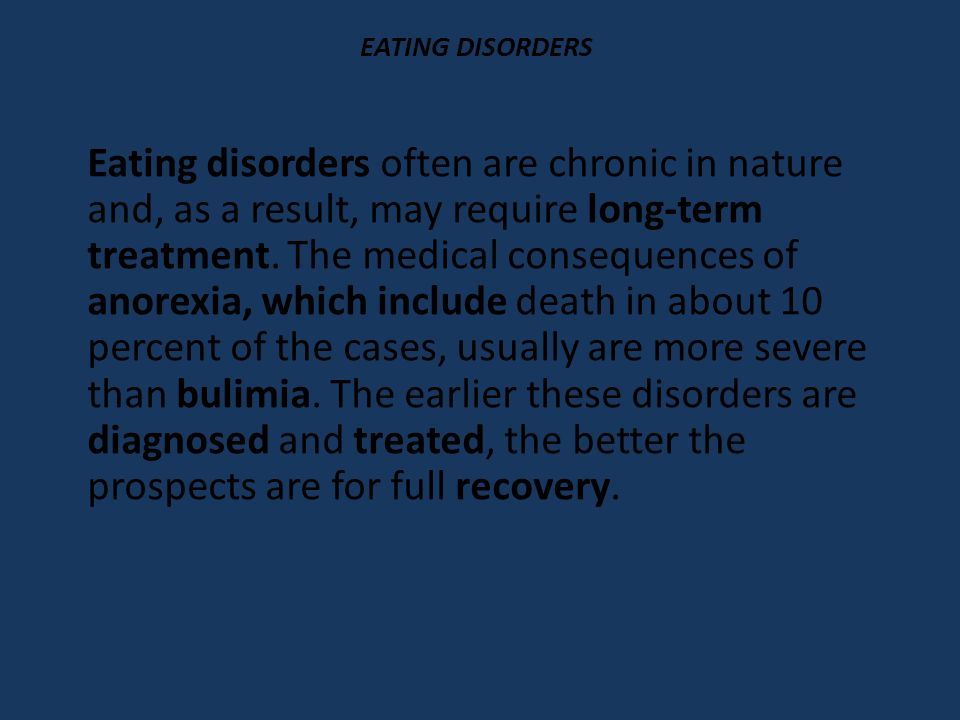 EATING DISORDERS Eating disorders often are chronic in nature and, as a result, may require long-term treatment.