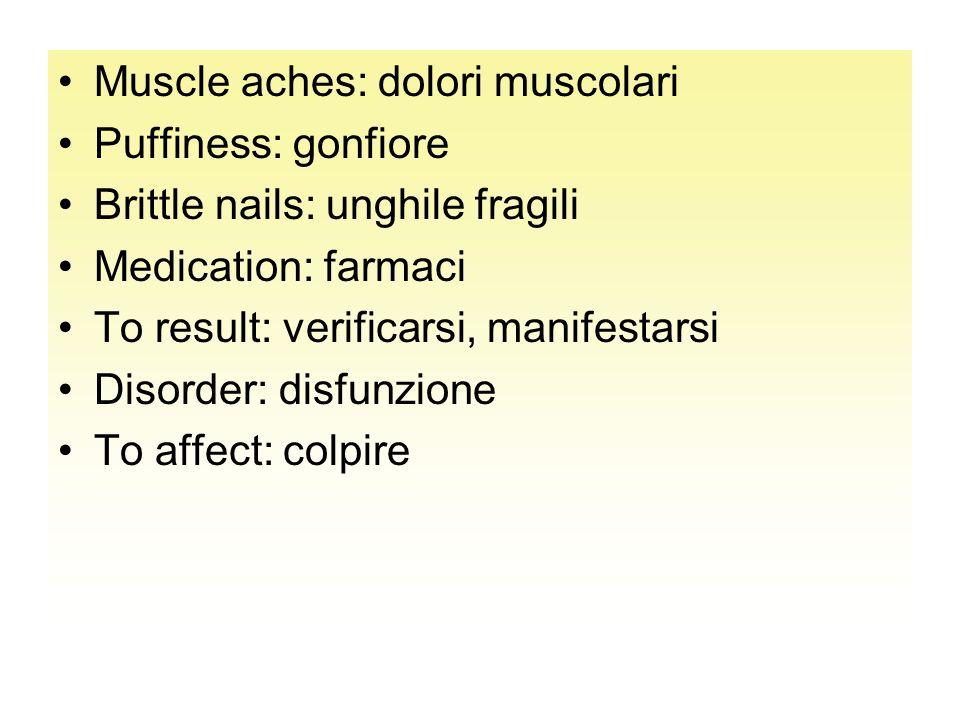 Muscle aches: dolori muscolari Puffiness: gonfiore Brittle nails: unghile fragili Medication: farmaci To result: verificarsi, manifestarsi Disorder: d