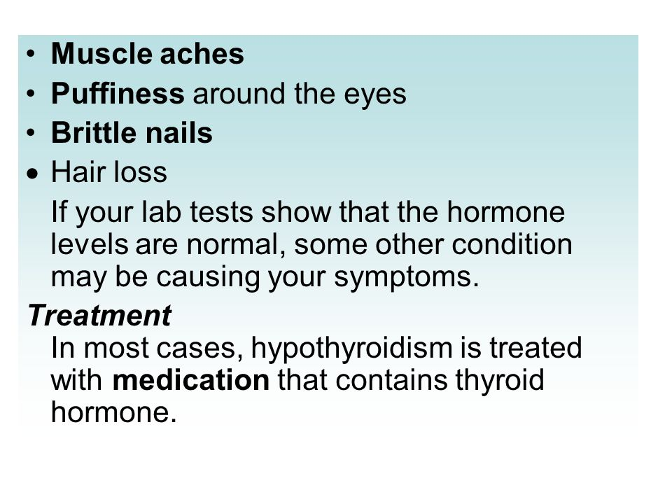 Muscle aches Puffiness around the eyes Brittle nails Hair loss If your lab tests show that the hormone levels are normal, some other condition may be
