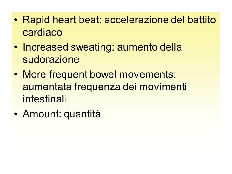 Rapid heart beat: accelerazione del battito cardiaco Increased sweating: aumento della sudorazione More frequent bowel movements: aumentata frequenza dei movimenti intestinali Amount: quantità
