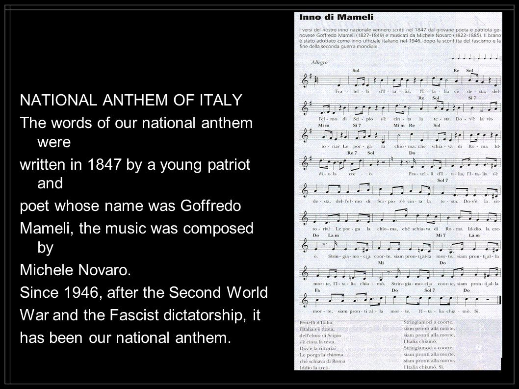 NATIONAL ANTHEM OF ITALY The words of our national anthem were written in 1847 by a young patriot and poet whose name was Goffredo Mameli, the music was composed by Michele Novaro.
