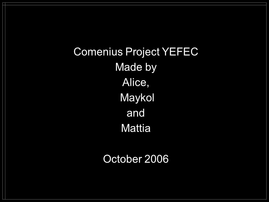 Comenius Project YEFEC Made by Alice, Maykol and Mattia October 2006