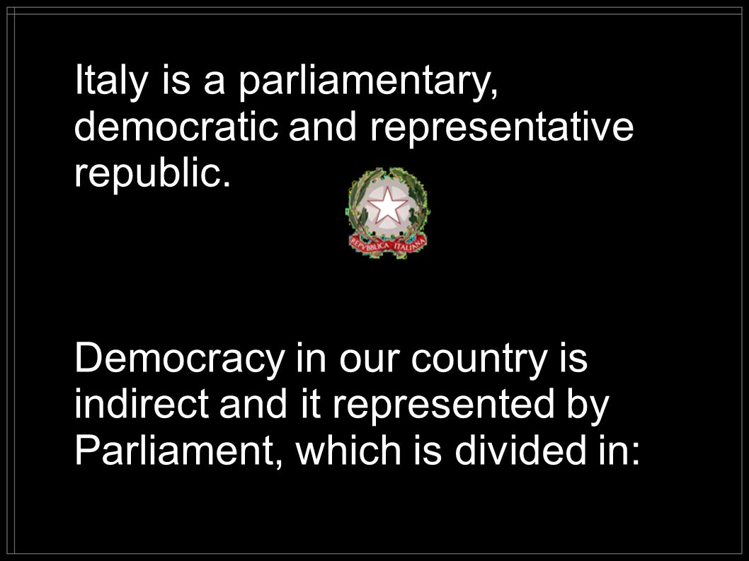 Italy is a parliamentary, democratic and representative republic.
