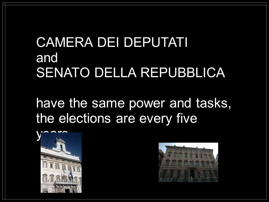 CAMERA DEI DEPUTATI and SENATO DELLA REPUBBLICA have the same power and tasks, the elections are every five years.