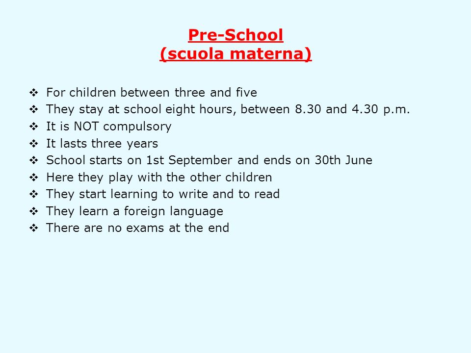 Pre-School (scuola materna) For children between three and five They stay at school eight hours, between 8.30 and 4.30 p.m.