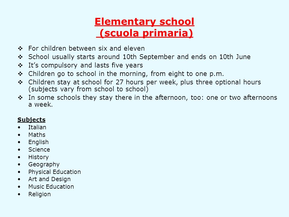 Elementary school (scuola primaria) For children between six and eleven School usually starts around 10th September and ends on 10th June Its compulsory and lasts five years Children go to school in the morning, from eight to one p.m.