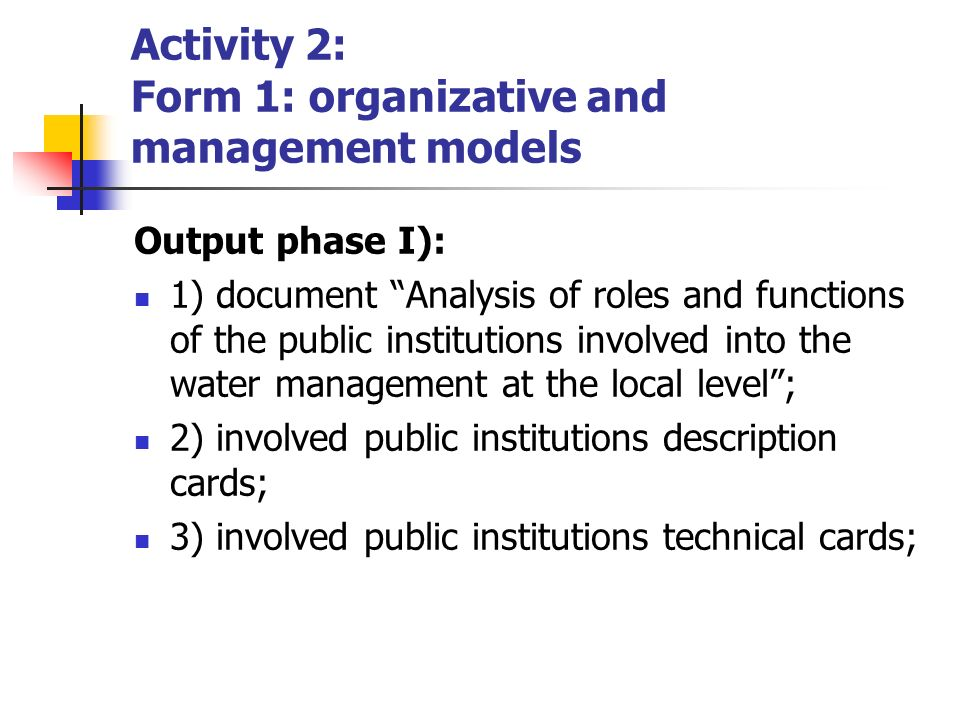 Output phase I): 1) document Analysis of roles and functions of the public institutions involved into the water management at the local level; 2) involved public institutions description cards; 3) involved public institutions technical cards; Activity 2: Form 1: organizative and management models