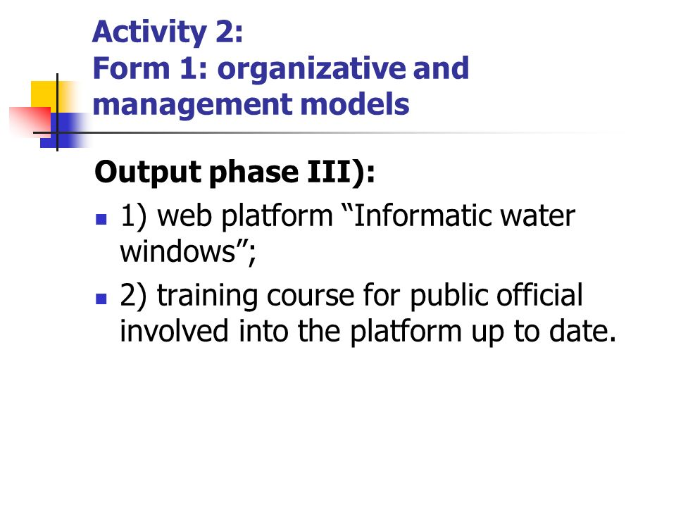 Output phase III): 1) web platform Informatic water windows; 2) training course for public official involved into the platform up to date. Activity 2: