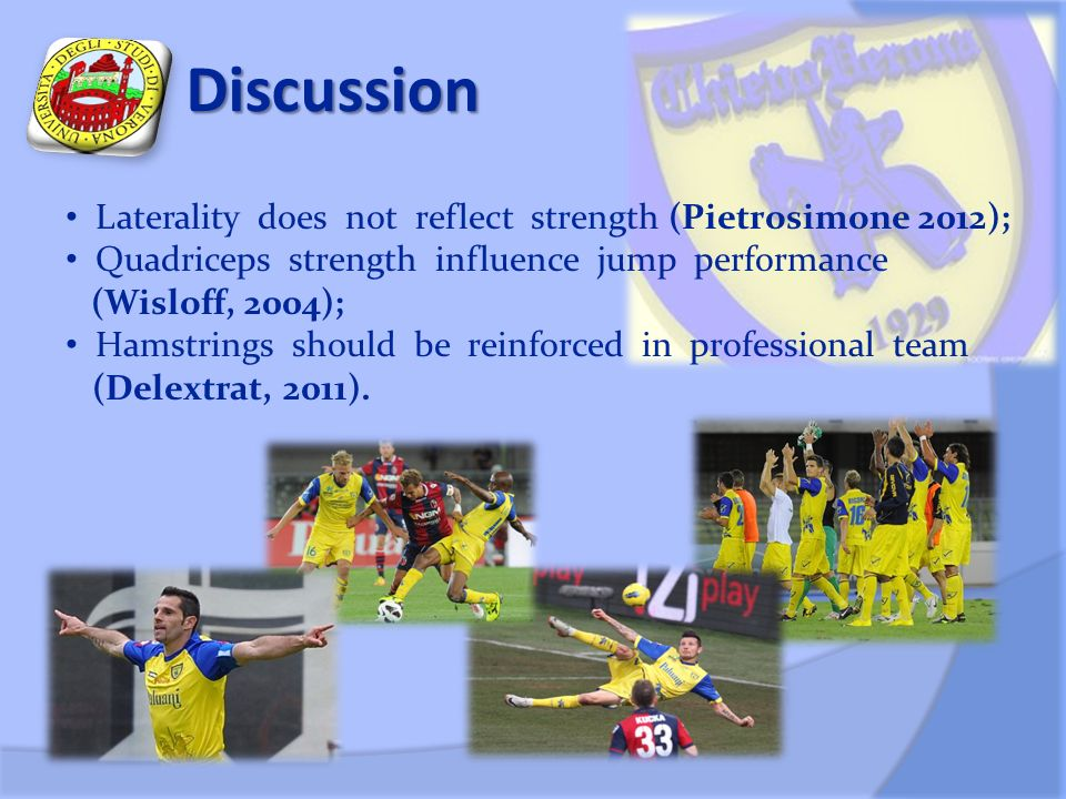 Discussion Laterality does not reflect strength (Pietrosimone 2012); Quadriceps strength influence jump performance (Wisloff, 2004); Hamstrings should be reinforced in professional team (Delextrat, 2011).