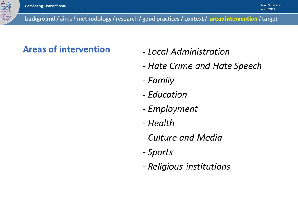Areas of intervention - Local Administration - Hate Crime and Hate Speech - Family - Education - Employment - Health - Culture and Media - Sports - Religious institutions Combating Homophobia Joan Subirats april 2011 background / aims / methodology / research / good practices / context / areas intervention / target