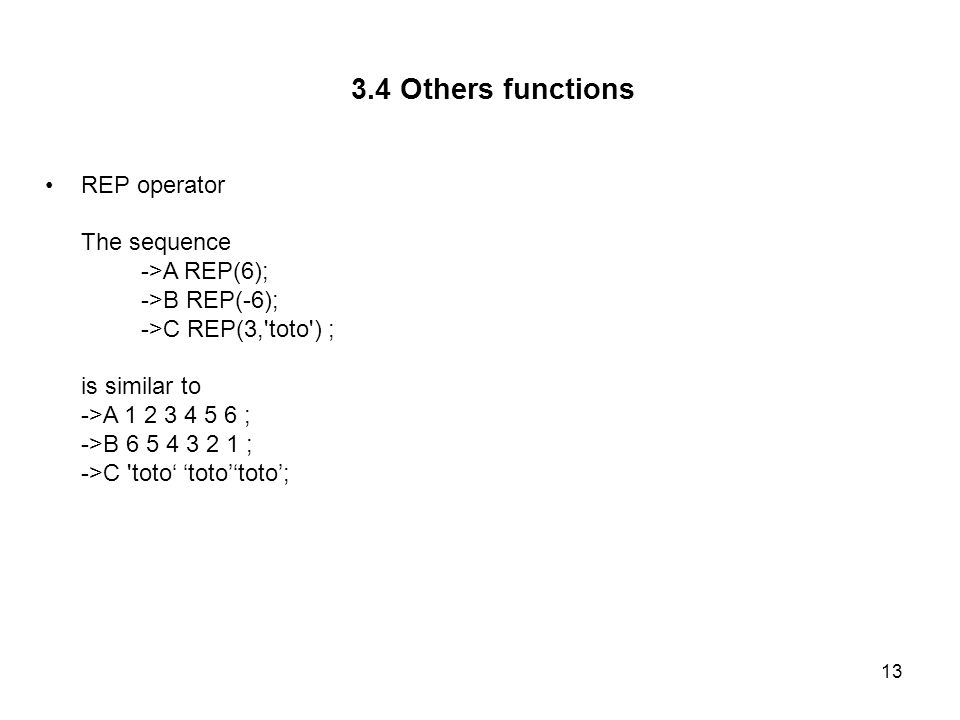 13 3.4 Others functions REP operator The sequence ->A REP(6); ->B REP(-6); ->C REP(3, toto ) ; is similar to ->A 1 2 3 4 5 6 ; ->B 6 5 4 3 2 1 ; ->C toto totototo;