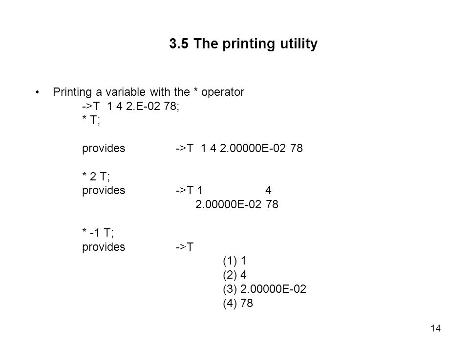 14 3.5 The printing utility Printing a variable with the * operator ->T 1 4 2.E-02 78; * T; provides ->T 1 4 2.00000E-02 78 * 2 T; provides->T 1 4 2.00000E-02 78 * -1 T; provides->T (1) 1 (2) 4 (3) 2.00000E-02 (4) 78