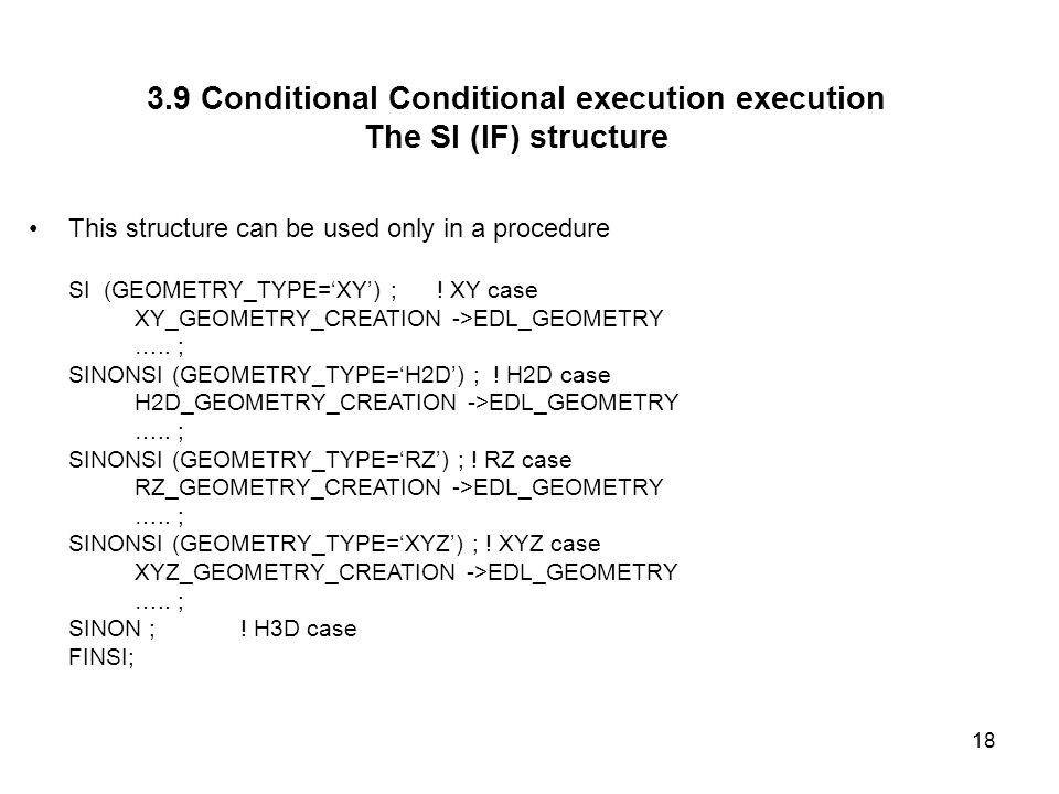18 3.9 Conditional Conditional execution execution The SI (IF) structure This structure can be used only in a procedure SI (GEOMETRY_TYPE=XY) ; .