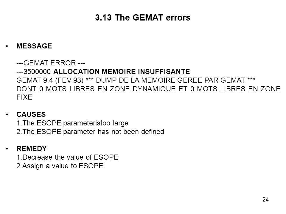 24 3.13 The GEMAT errors MESSAGE ---GEMAT ERROR --- ---3500000 ALLOCATION MEMOIRE INSUFFISANTE GEMAT 9.4 (FEV 93) *** DUMP DE LA MEMOIRE GEREE PAR GEMAT *** DONT 0 MOTS LIBRES EN ZONE DYNAMIQUE ET 0 MOTS LIBRES EN ZONE FIXE CAUSES 1.The ESOPE parameteristoo large 2.The ESOPE parameter has not been defined REMEDY 1.Decrease the value of ESOPE 2.Assign a value to ESOPE