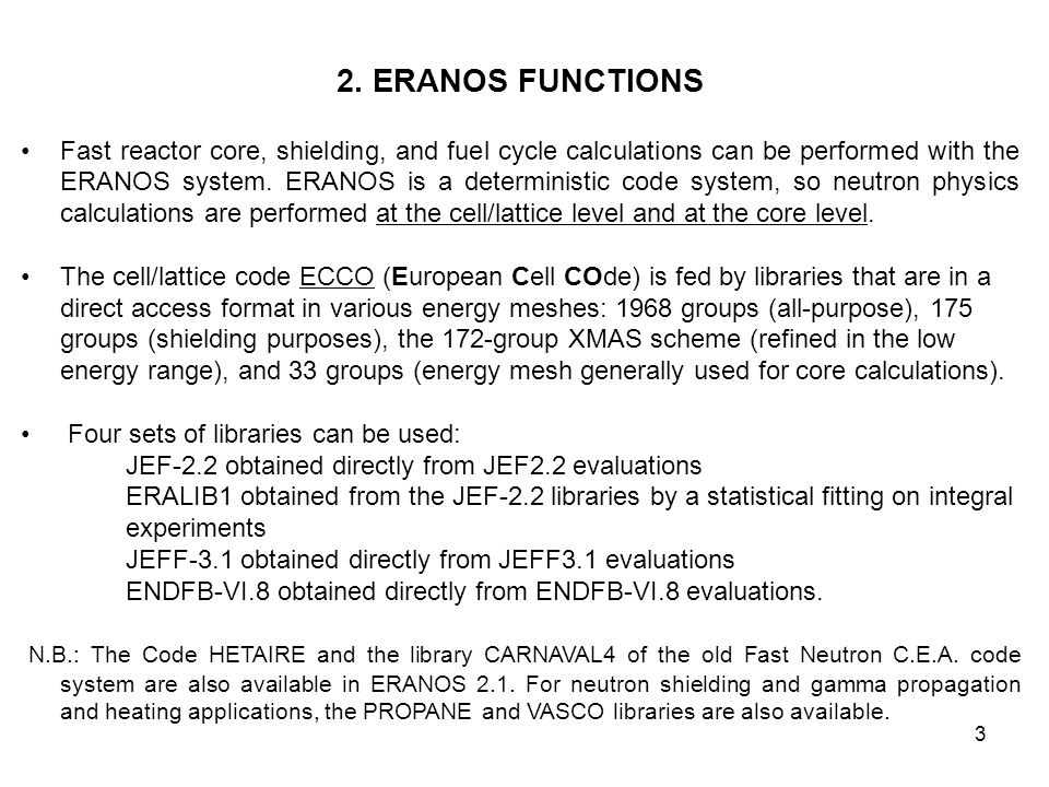 3 2. ERANOS FUNCTIONS Fast reactor core, shielding, and fuel cycle calculations can be performed with the ERANOS system. ERANOS is a deterministic cod