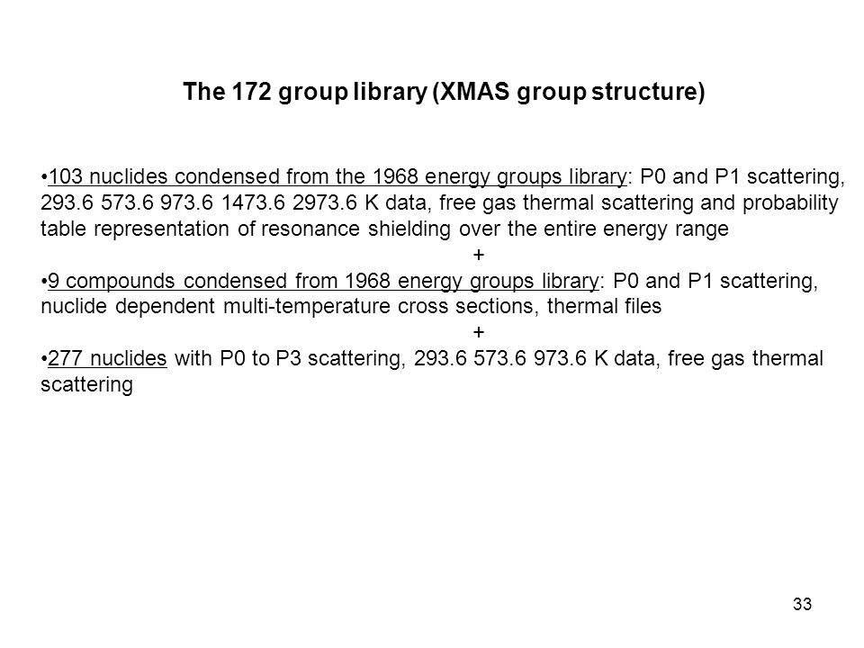 33 The 172 group library (XMAS group structure) 103 nuclides condensed from the 1968 energy groups library: P0 and P1 scattering, 293.6 573.6 973.6 1473.6 2973.6 K data, free gas thermal scattering and probability table representation of resonance shielding over the entire energy range + 9 compounds condensed from 1968 energy groups library: P0 and P1 scattering, nuclide dependent multi-temperature cross sections, thermal files + 277 nuclides with P0 to P3 scattering, 293.6 573.6 973.6 K data, free gas thermal scattering