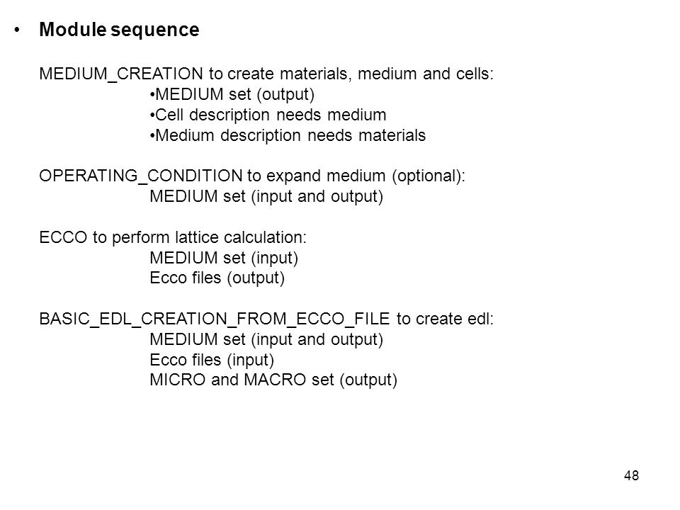48 Module sequence MEDIUM_CREATION to create materials, medium and cells: MEDIUM set (output) Cell description needs medium Medium description needs materials OPERATING_CONDITION to expand medium (optional): MEDIUM set (input and output) ECCO to perform lattice calculation: MEDIUM set (input) Ecco files (output) BASIC_EDL_CREATION_FROM_ECCO_FILE to create edl: MEDIUM set (input and output) Ecco files (input) MICRO and MACRO set (output)