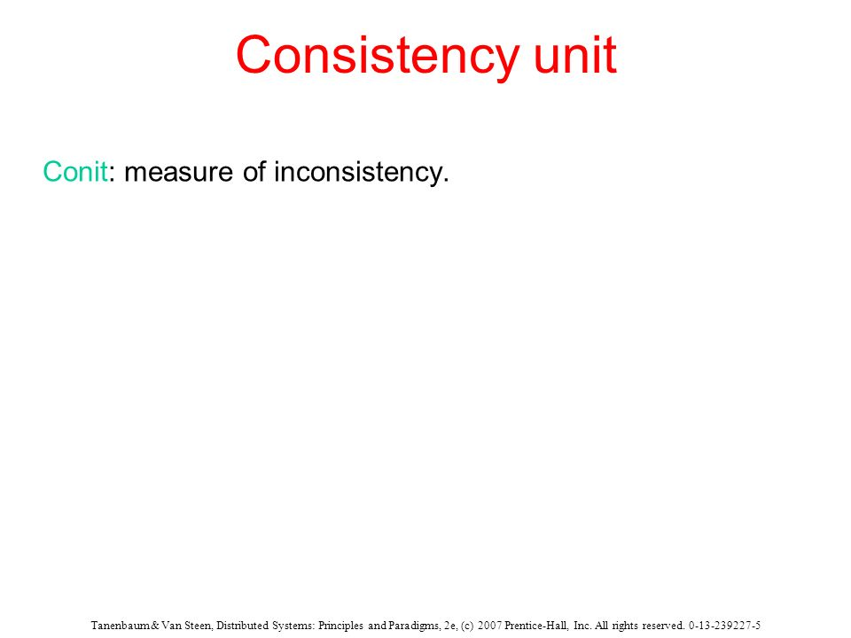 Tanenbaum & Van Steen, Distributed Systems: Principles and Paradigms, 2e, (c) 2007 Prentice-Hall, Inc. All rights reserved. 0-13-239227-5 Consistency