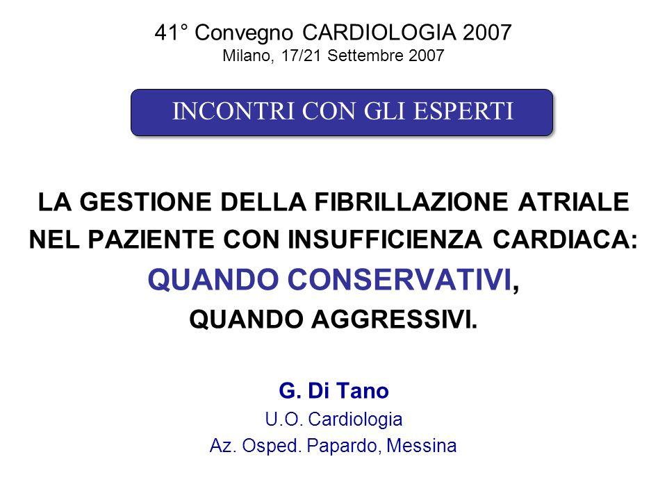 41° Convegno CARDIOLOGIA 2007 Milano, 17/21 Settembre 2007 LA GESTIONE DELLA FIBRILLAZIONE ATRIALE NEL PAZIENTE CON INSUFFICIENZA CARDIACA: QUANDO CONSERVATIVI, QUANDO AGGRESSIVI.