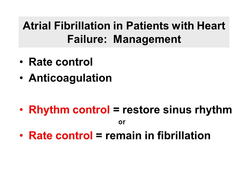 Atrial Fibrillation in Patients with Heart Failure: Management Rate control Anticoagulation Rhythm control = restore sinus rhythm or Rate control = re