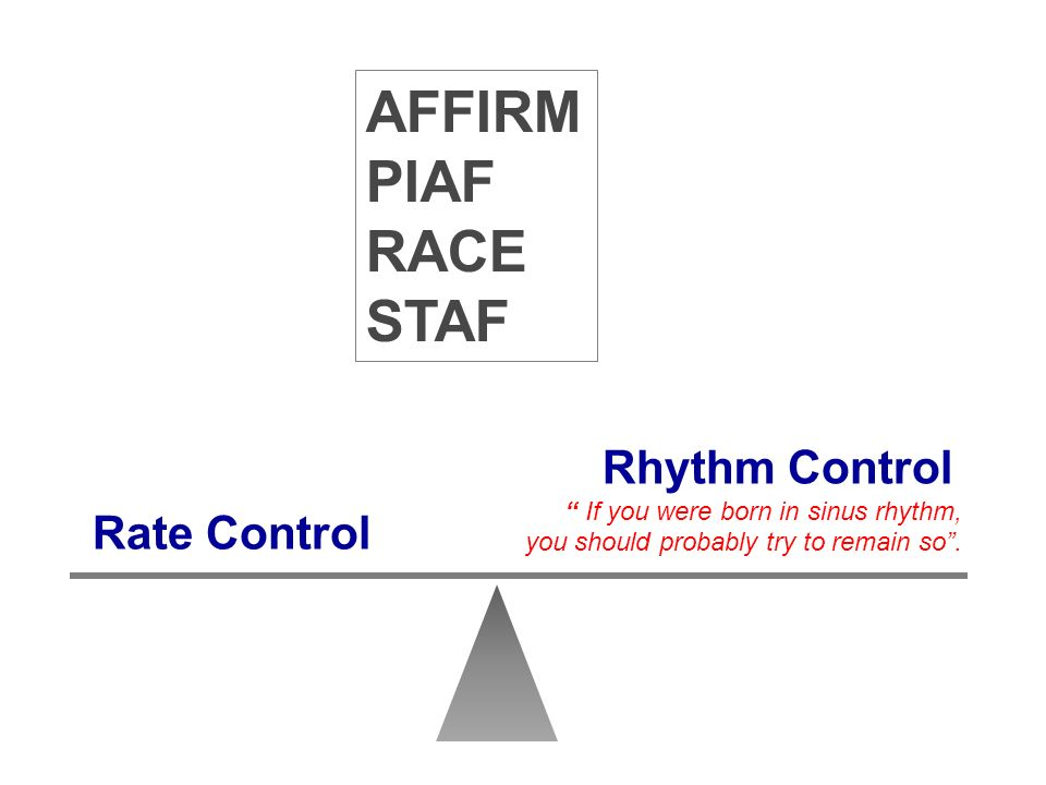 Rate Control Rhythm Control If you were born in sinus rhythm, you should probably try to remain so. AFFIRM PIAF RACE STAF