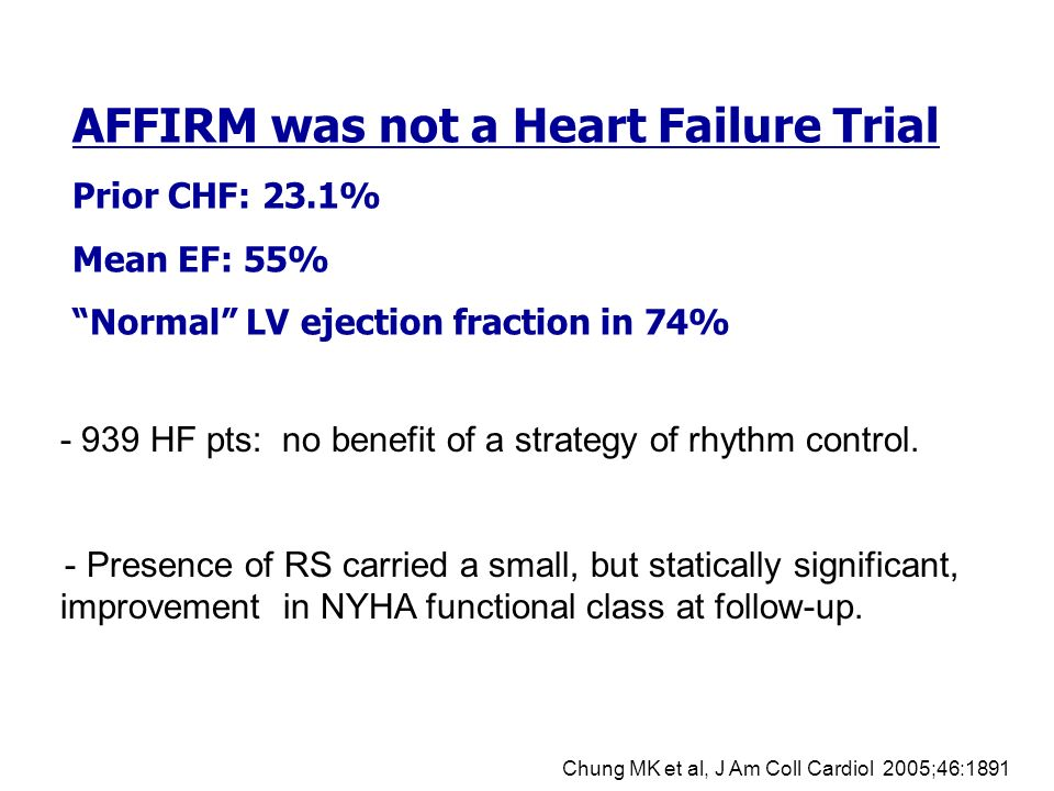 AFFIRM was not a Heart Failure Trial Prior CHF: 23.1% Mean EF: 55% Normal LV ejection fraction in 74% - Presence of RS carried a small, but statically