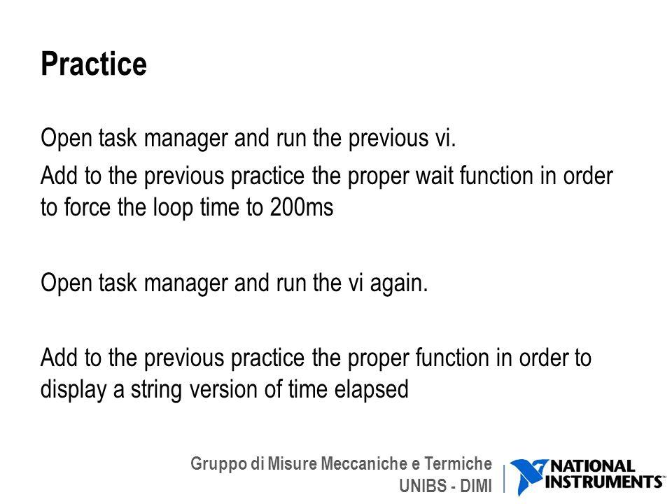 Gruppo di Misure Meccaniche e Termiche UNIBS - DIMI Practice Open task manager and run the previous vi. Add to the previous practice the proper wait f