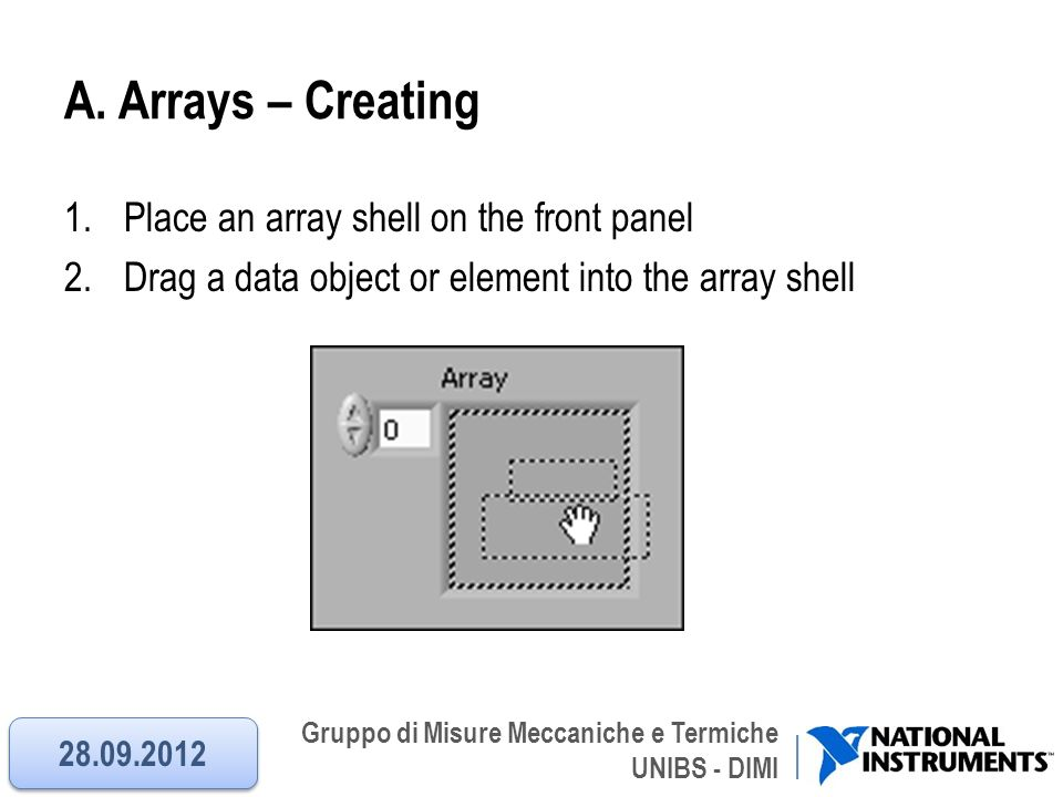 Gruppo di Misure Meccaniche e Termiche UNIBS - DIMI A. Arrays – Creating 1.Place an array shell on the front panel 2.Drag a data object or element int