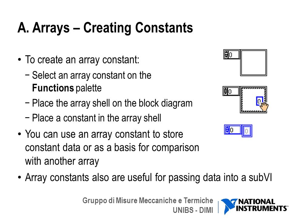 Gruppo di Misure Meccaniche e Termiche UNIBS - DIMI A. Arrays – Creating Constants To create an array constant: Select an array constant on the Functi