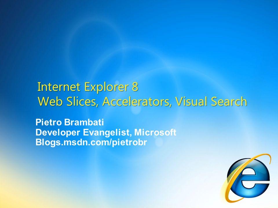 Pietro Brambati Developer Evangelist, Microsoft Blogs.msdn.com/pietrobr Internet Explorer 8 Web Slices, Accelerators, Visual Search