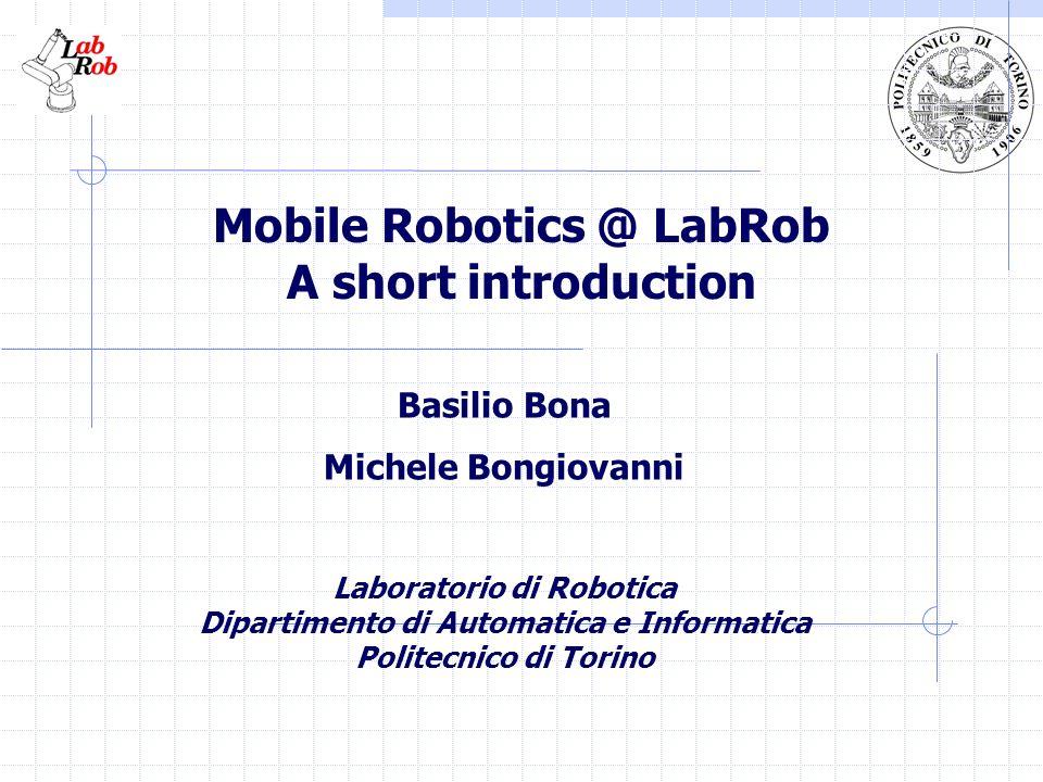 Mobile Robotics @ LabRob A short introduction Basilio Bona Michele Bongiovanni Laboratorio di Robotica Dipartimento di Automatica e Informatica Polite