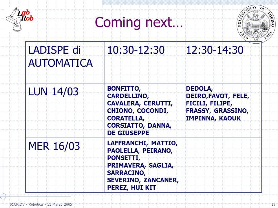 01CFIDV - Robotica - 11 Marzo 200519 Coming next… LADISPE di AUTOMATICA 10:30-12:3012:30-14:30 LUN 14/03 BONFITTO, CARDELLINO, CAVALERA, CERUTTI, CHIO